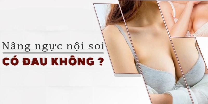 Nâng ngực nội soi có đau không?